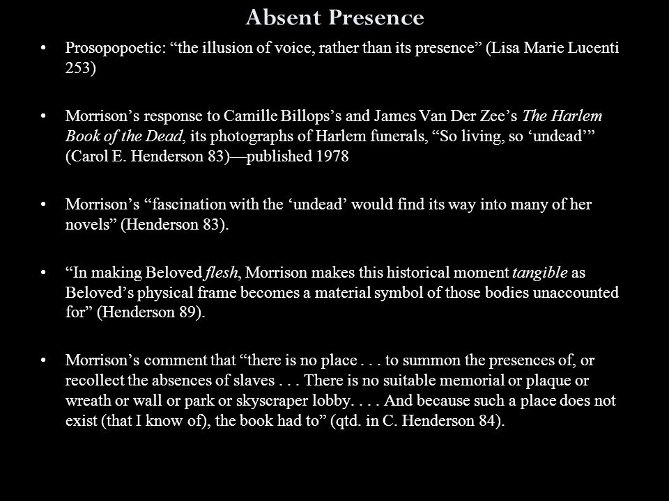 Absent Presence Prosopopoetic: the illusion of voice, rather than its presence (Lisa Marie Lucenti 253) Morrison's response to Camille Billops's and James Van Der Zee's The Harlem Book of the Dead, its photographs of Harlem funerals, So living, so 'undead' (Carol E.