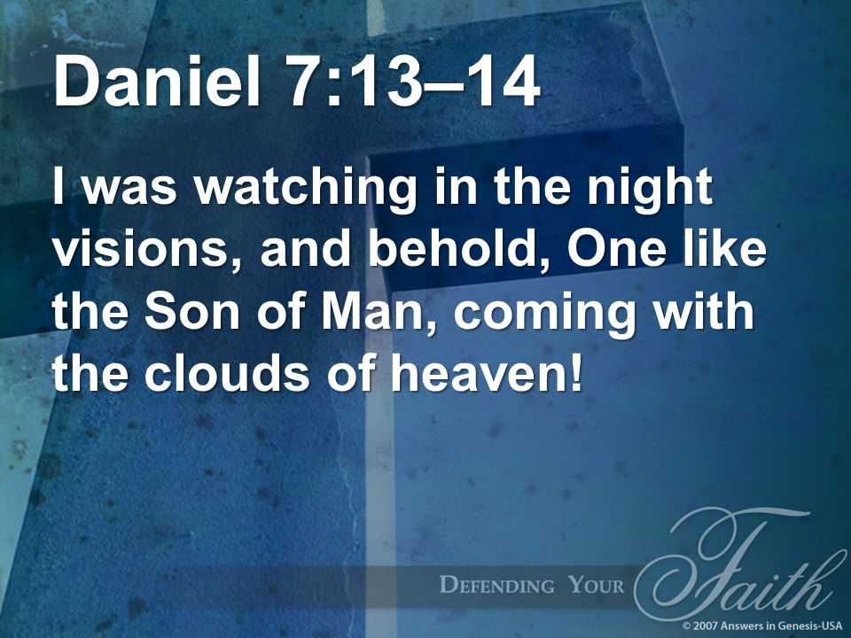 Daniel 7:13–14 I was watching in the night visions, and behold, One like the Son of Man, coming with the clouds of heaven!