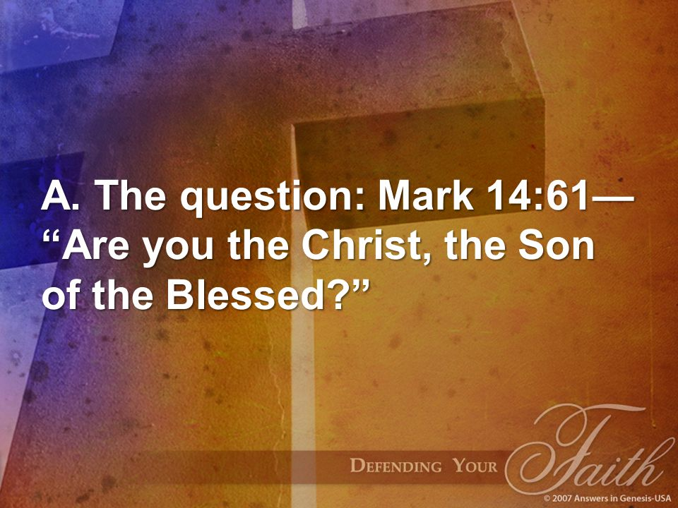 A. The question: Mark 14:61— Are you the Christ, the Son of the Blessed