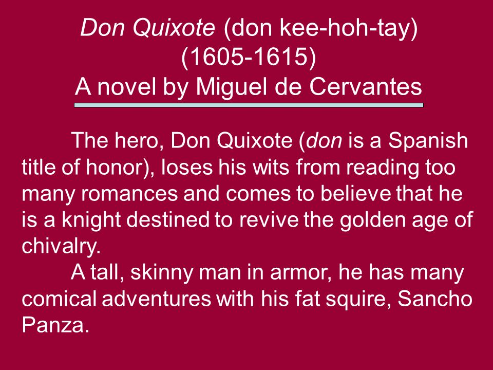 Don Quixote (don kee-hoh-tay) (1605-1615) A novel by Miguel de Cervantes The hero, Don Quixote (don is a Spanish title of honor), loses his wits from