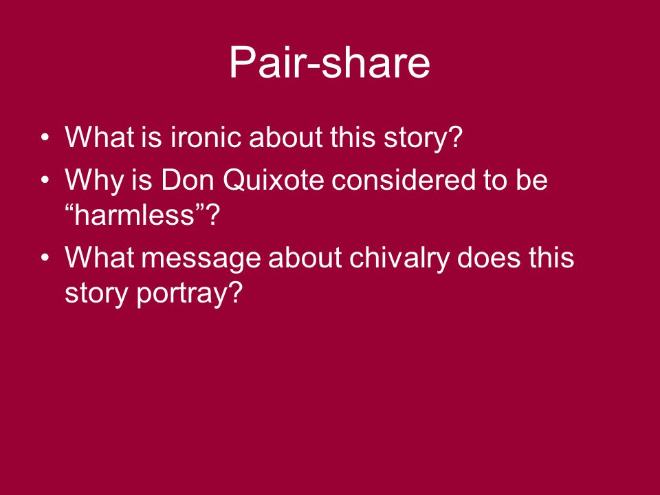 "Pair-share What is ironic about this story? Why is Don Quixote considered to be ""harmless""? What message about chivalry does this story portray?"