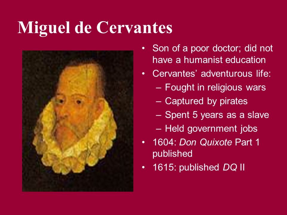 Miguel de Cervantes Son of a poor doctor; did not have a humanist education Cervantes' adventurous life: –Fought in religious wars –Captured by pirate