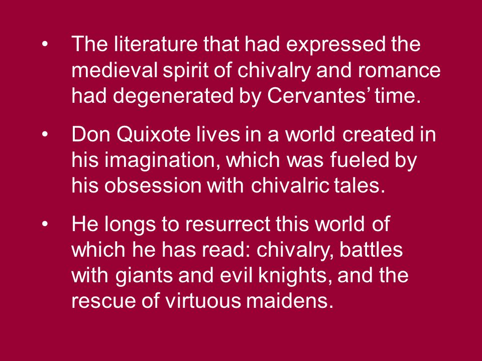 The literature that had expressed the medieval spirit of chivalry and romance had degenerated by Cervantes' time. Don Quixote lives in a world created