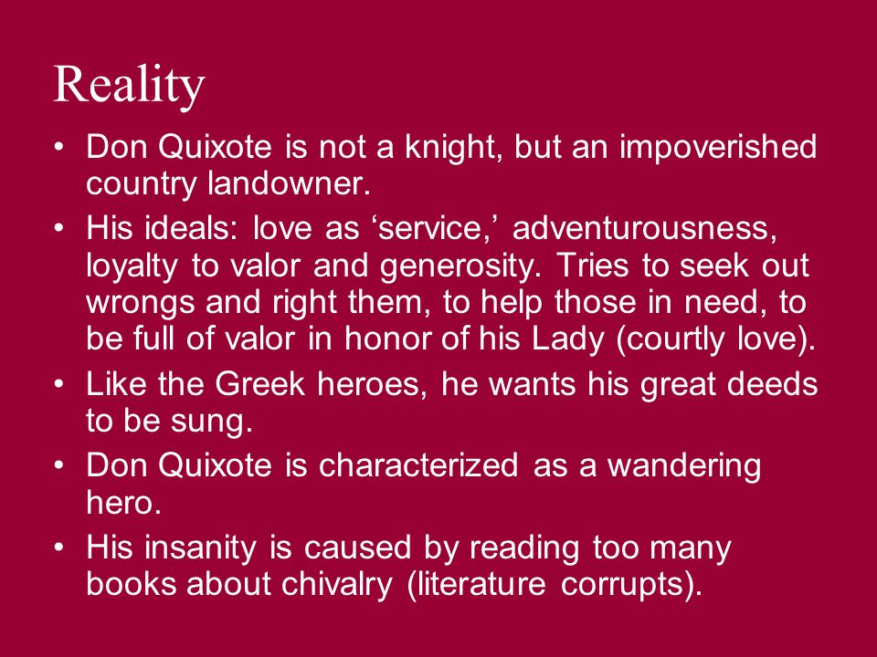 Reality Don Quixote is not a knight, but an impoverished country landowner. His ideals: love as 'service,' adventurousness, loyalty to valor and gener