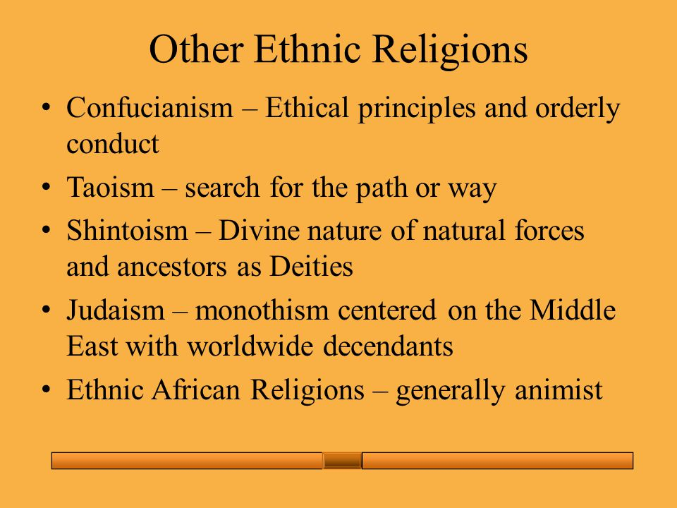 Other Ethnic Religions Confucianism – Ethical principles and orderly conduct Taoism – search for the path or way Shintoism – Divine nature of natural forces and ancestors as Deities Judaism – monothism centered on the Middle East with worldwide decendants Ethnic African Religions – generally animist