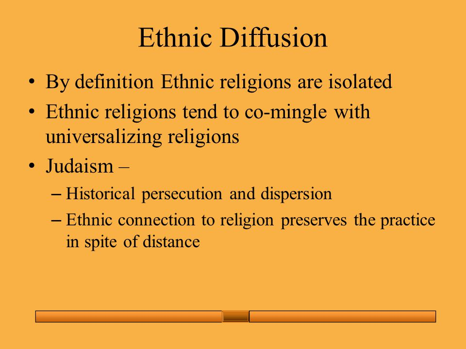 Ethnic Diffusion By definition Ethnic religions are isolated Ethnic religions tend to co-mingle with universalizing religions Judaism – – Historical persecution and dispersion – Ethnic connection to religion preserves the practice in spite of distance