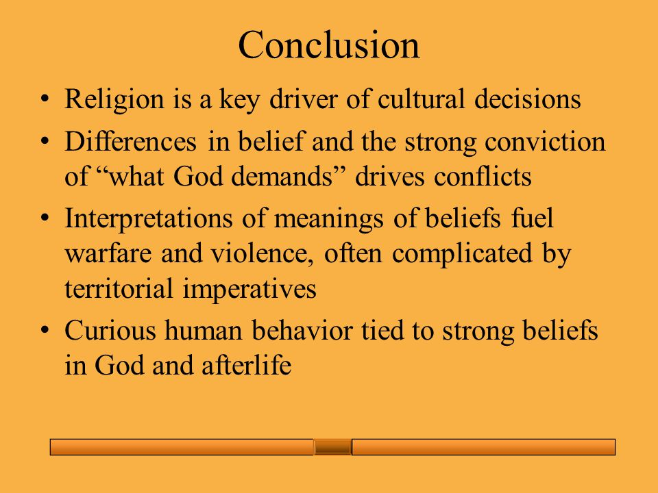 Conclusion Religion is a key driver of cultural decisions Differences in belief and the strong conviction of what God demands drives conflicts Interpretations of meanings of beliefs fuel warfare and violence, often complicated by territorial imperatives Curious human behavior tied to strong beliefs in God and afterlife