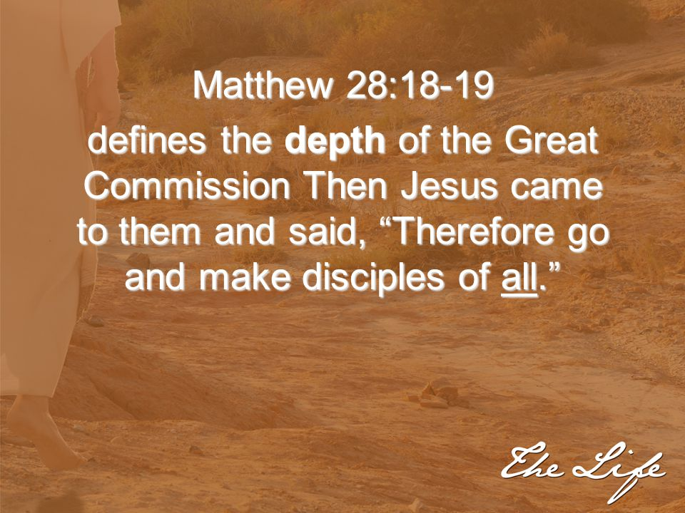 """Matthew 28:18-19 defines the depth of the Great Commission Then Jesus came to them and said, """"Therefore go and make disciples of all."""""""