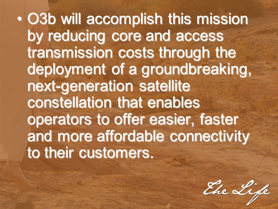 O3b will accomplish this mission by reducing core and access transmission costs through the deployment of a groundbreaking, next-generation satellite
