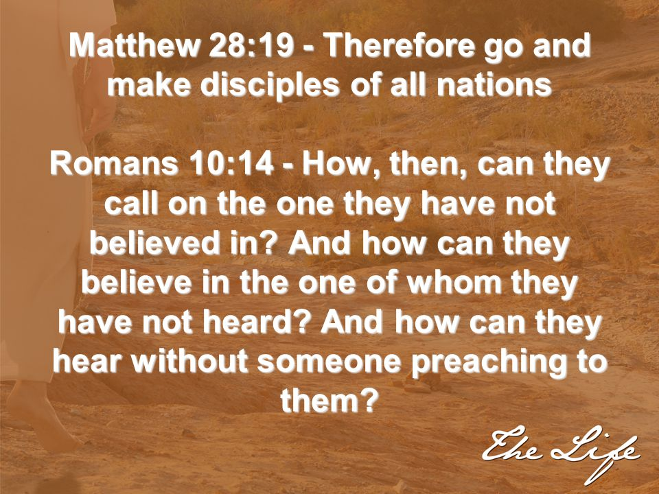 Matthew 28:19 - Therefore go and make disciples of all nations Romans 10:14 - How, then, can they call on the one they have not believed in.