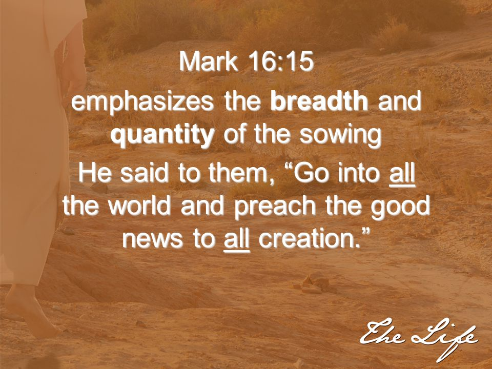"""Mark 16:15 emphasizes the breadth and quantity of the sowing He said to them, """"Go into all the world and preach the good news to all creation."""""""