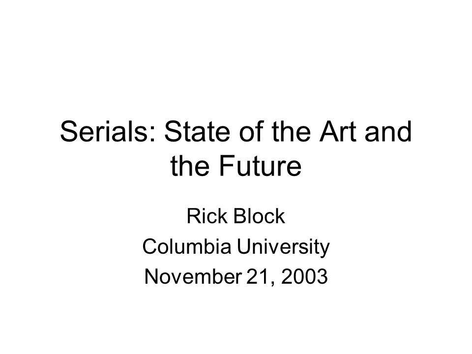 Serials: State of the Art and the Future Rick Block Columbia University November 21, 2003