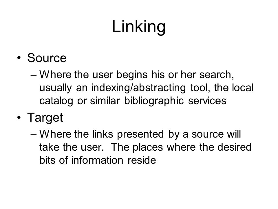 Linking Source –Where the user begins his or her search, usually an indexing/abstracting tool, the local catalog or similar bibliographic services Target –Where the links presented by a source will take the user.