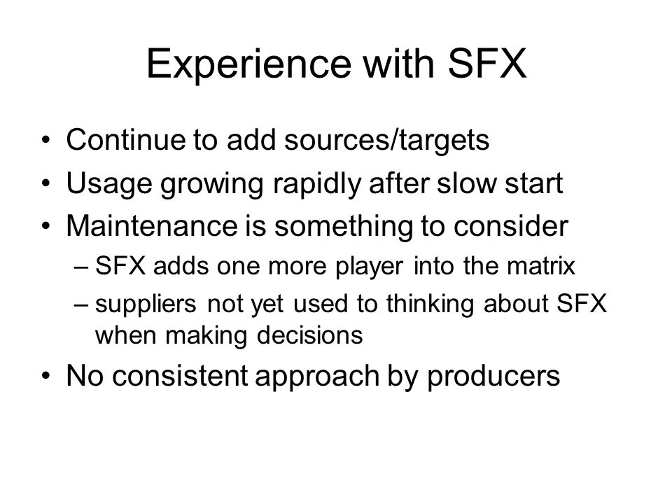 Experience with SFX Continue to add sources/targets Usage growing rapidly after slow start Maintenance is something to consider –SFX adds one more player into the matrix –suppliers not yet used to thinking about SFX when making decisions No consistent approach by producers