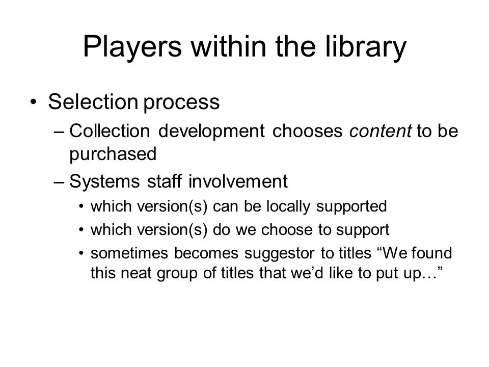 Players within the library Selection process –Collection development chooses content to be purchased –Systems staff involvement which version(s) can be locally supported which version(s) do we choose to support sometimes becomes suggestor to titles We found this neat group of titles that we'd like to put up…
