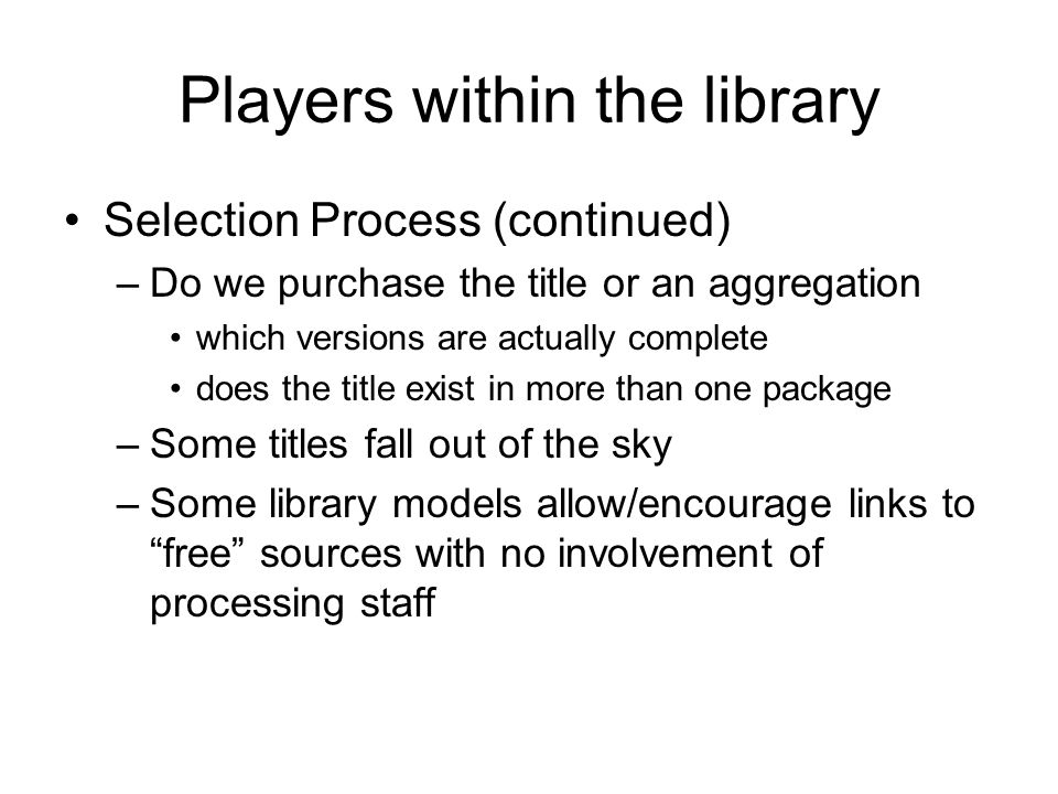 Players within the library Selection Process (continued) –Do we purchase the title or an aggregation which versions are actually complete does the title exist in more than one package –Some titles fall out of the sky –Some library models allow/encourage links to free sources with no involvement of processing staff