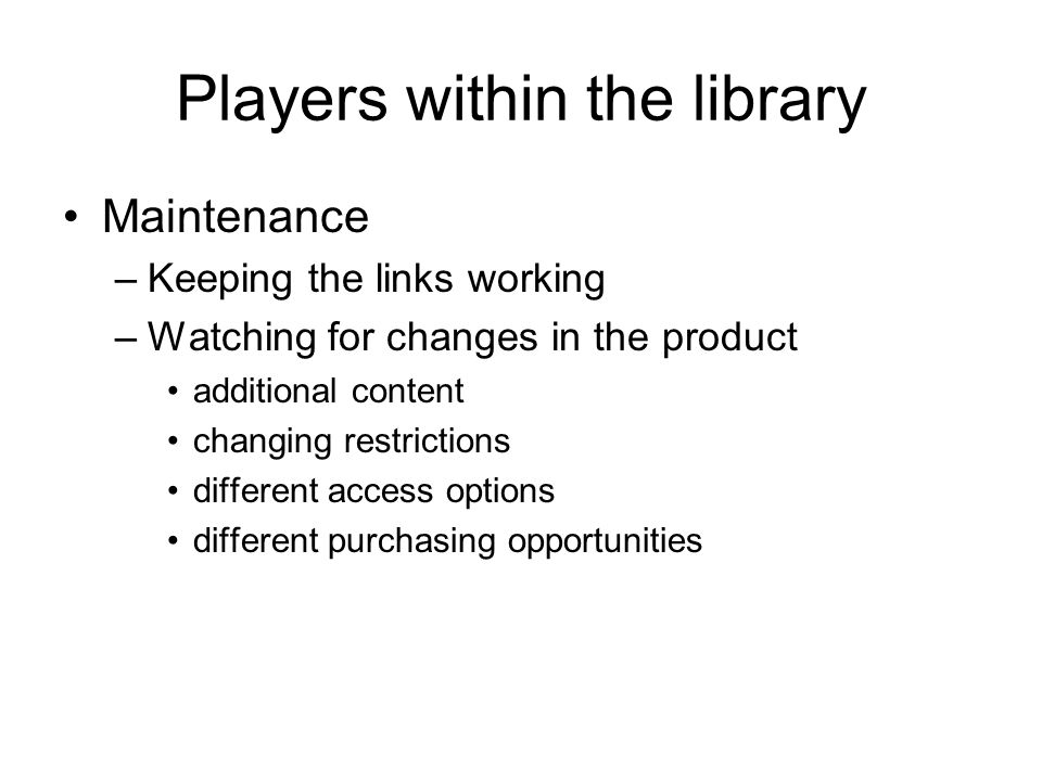 Players within the library Maintenance –Keeping the links working –Watching for changes in the product additional content changing restrictions different access options different purchasing opportunities