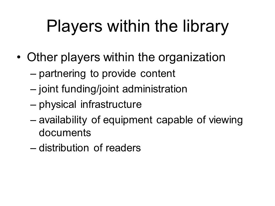 Players within the library Other players within the organization –partnering to provide content –joint funding/joint administration –physical infrastructure –availability of equipment capable of viewing documents –distribution of readers