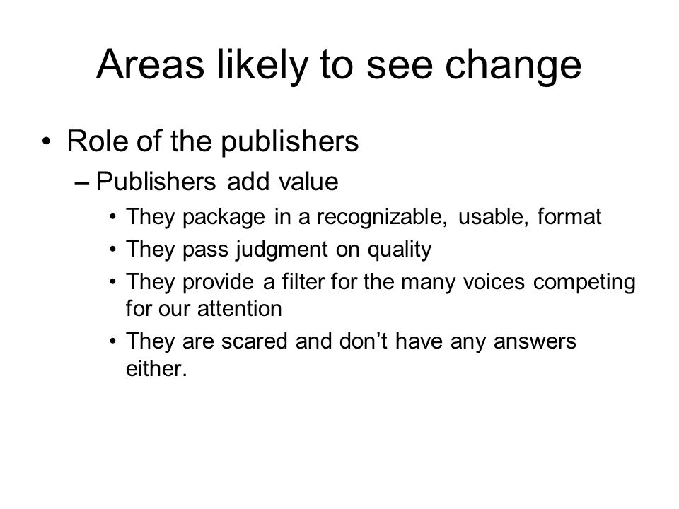 Areas likely to see change Role of the publishers –Publishers add value They package in a recognizable, usable, format They pass judgment on quality They provide a filter for the many voices competing for our attention They are scared and don't have any answers either.