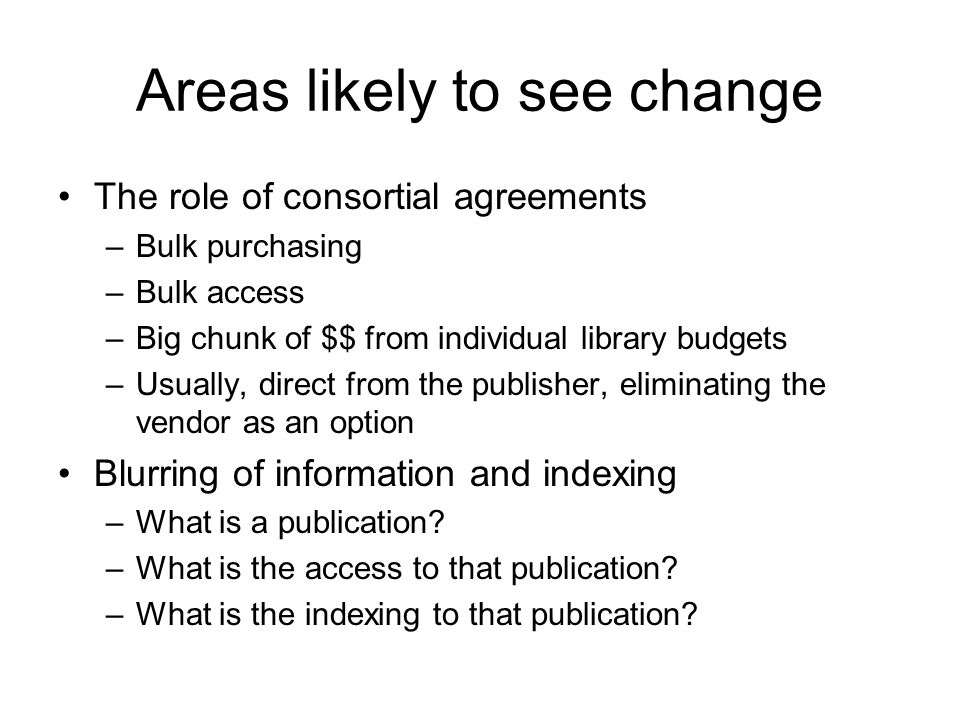 Areas likely to see change The role of consortial agreements –Bulk purchasing –Bulk access –Big chunk of $$ from individual library budgets –Usually, direct from the publisher, eliminating the vendor as an option Blurring of information and indexing –What is a publication.