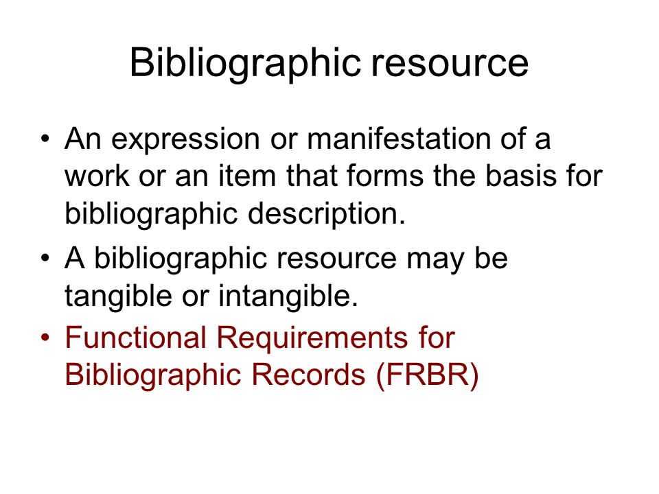 Bibliographic resource An expression or manifestation of a work or an item that forms the basis for bibliographic description.