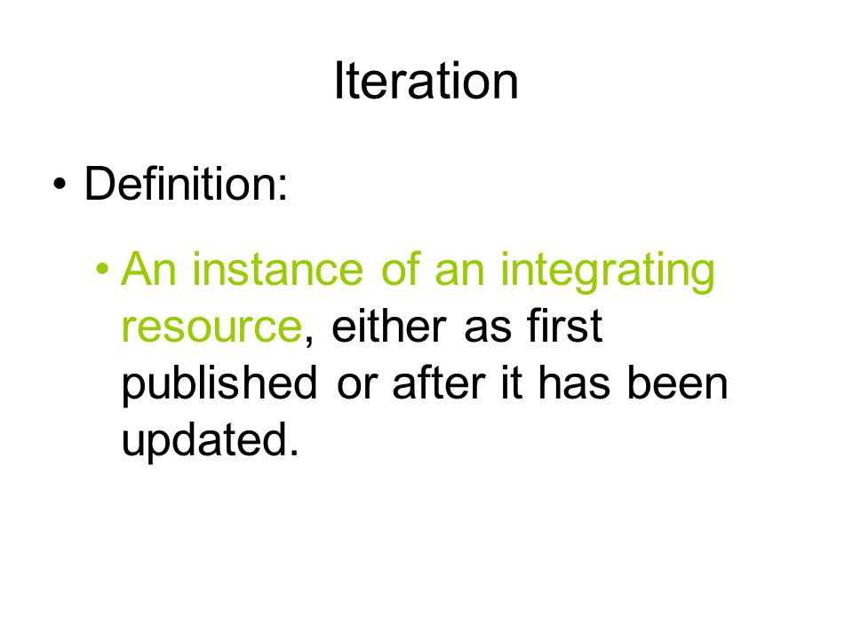 Iteration Definition: An instance of an integrating resource, either as first published or after it has been updated.