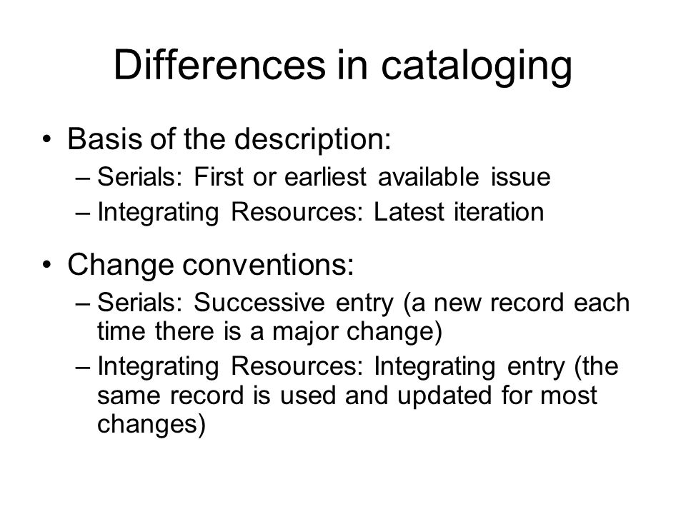 Differences in cataloging Basis of the description: –Serials: First or earliest available issue –Integrating Resources: Latest iteration Change conventions: –Serials: Successive entry (a new record each time there is a major change) –Integrating Resources: Integrating entry (the same record is used and updated for most changes)