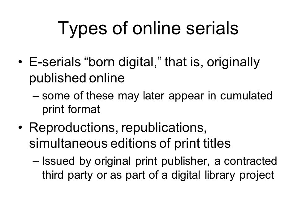 Types of online serials E-serials born digital, that is, originally published online –some of these may later appear in cumulated print format Reproductions, republications, simultaneous editions of print titles –Issued by original print publisher, a contracted third party or as part of a digital library project