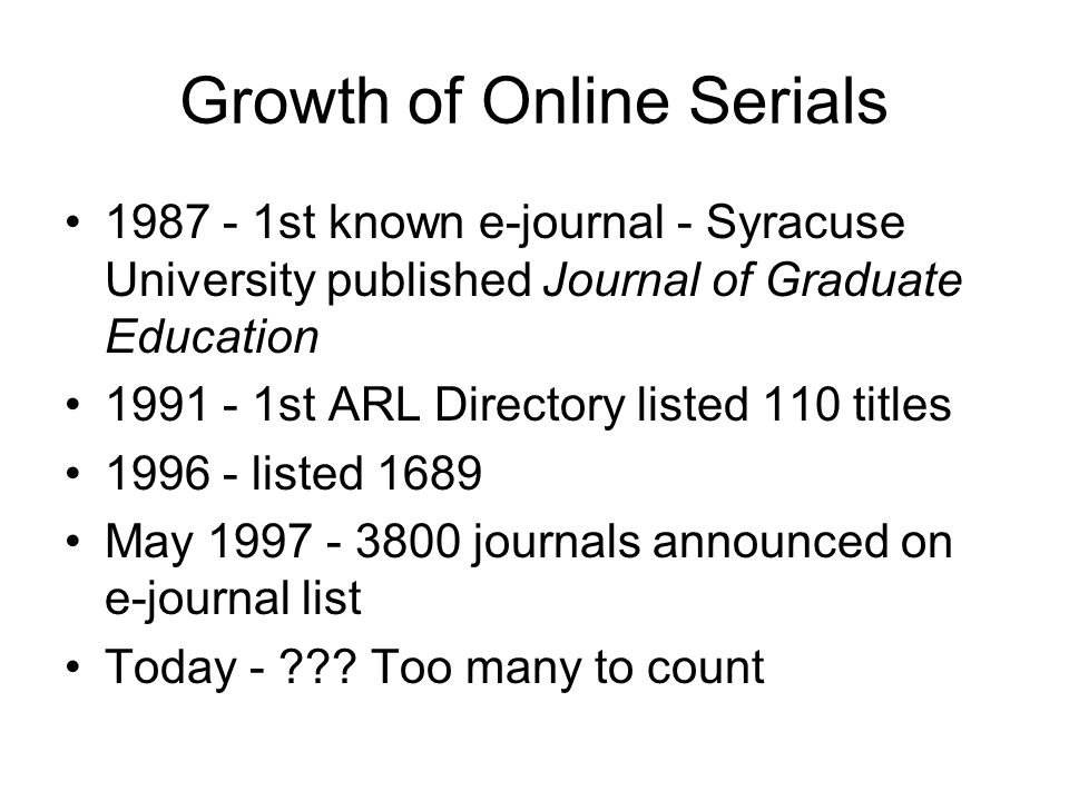 Growth of Online Serials 1987 - 1st known e-journal - Syracuse University published Journal of Graduate Education 1991 - 1st ARL Directory listed 110 titles 1996 - listed 1689 May 1997 - 3800 journals announced on e-journal list Today - .