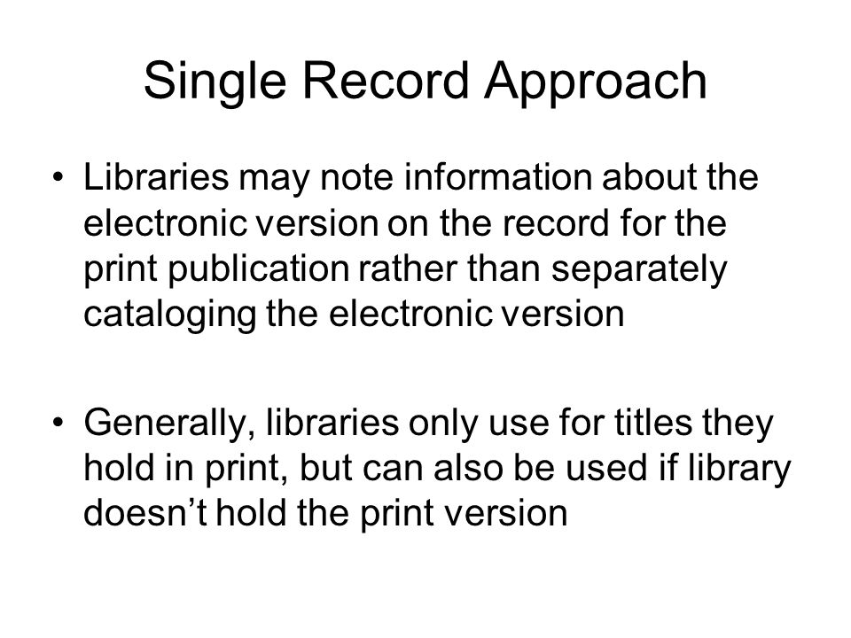 Single Record Approach Libraries may note information about the electronic version on the record for the print publication rather than separately cataloging the electronic version Generally, libraries only use for titles they hold in print, but can also be used if library doesn't hold the print version