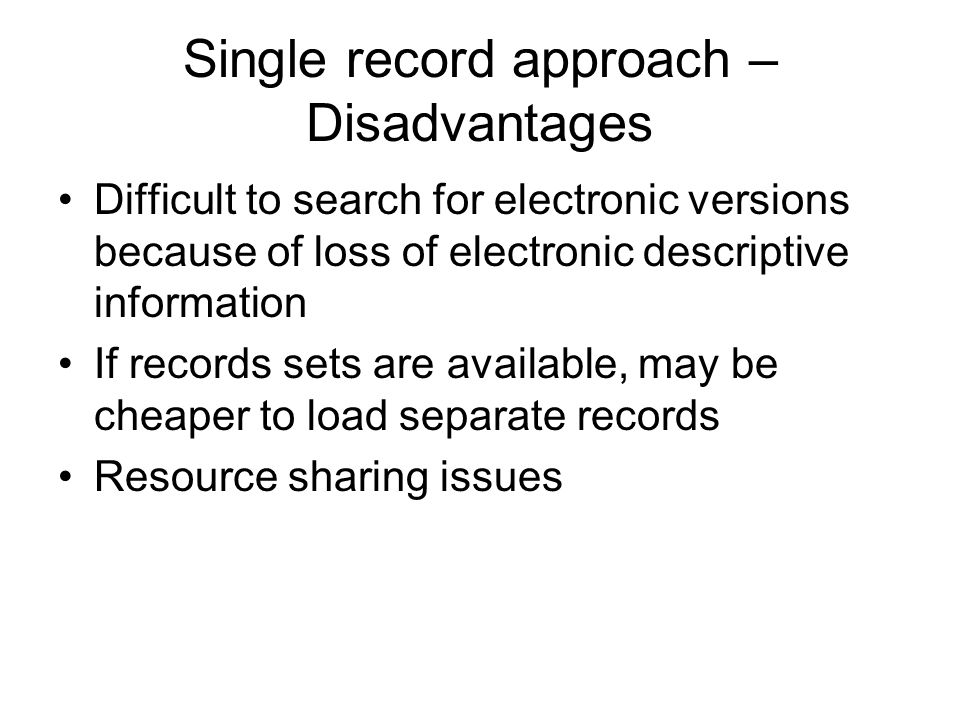 Single record approach – Disadvantages Difficult to search for electronic versions because of loss of electronic descriptive information If records sets are available, may be cheaper to load separate records Resource sharing issues