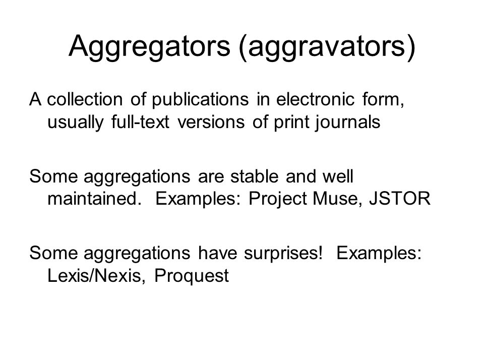 Aggregators (aggravators) A collection of publications in electronic form, usually full-text versions of print journals Some aggregations are stable and well maintained.