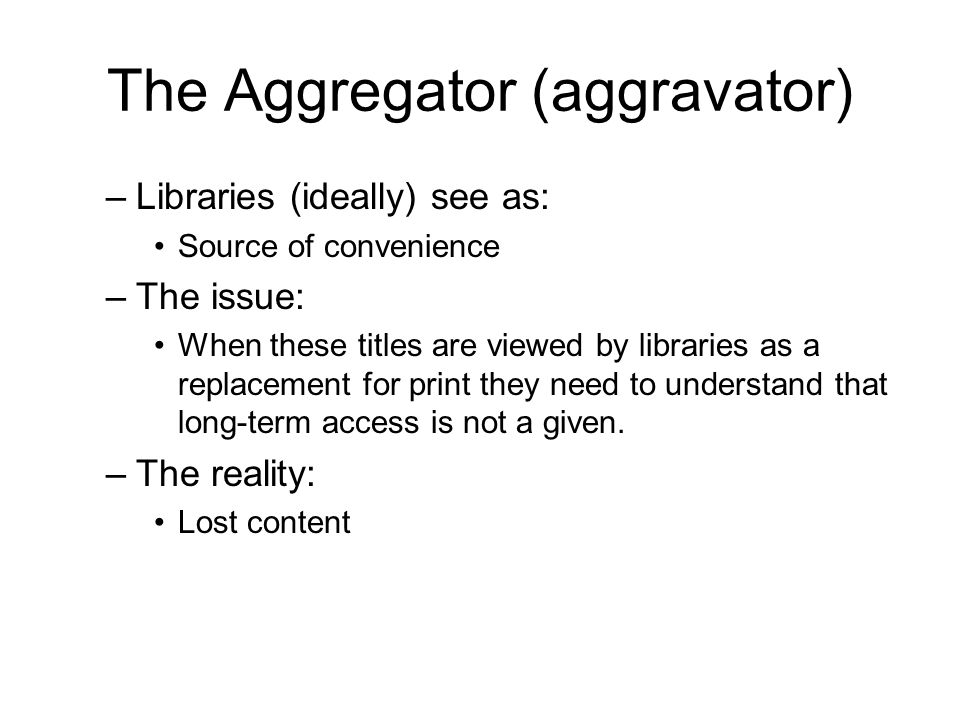 The Aggregator (aggravator) –Libraries (ideally) see as: Source of convenience –The issue: When these titles are viewed by libraries as a replacement for print they need to understand that long-term access is not a given.