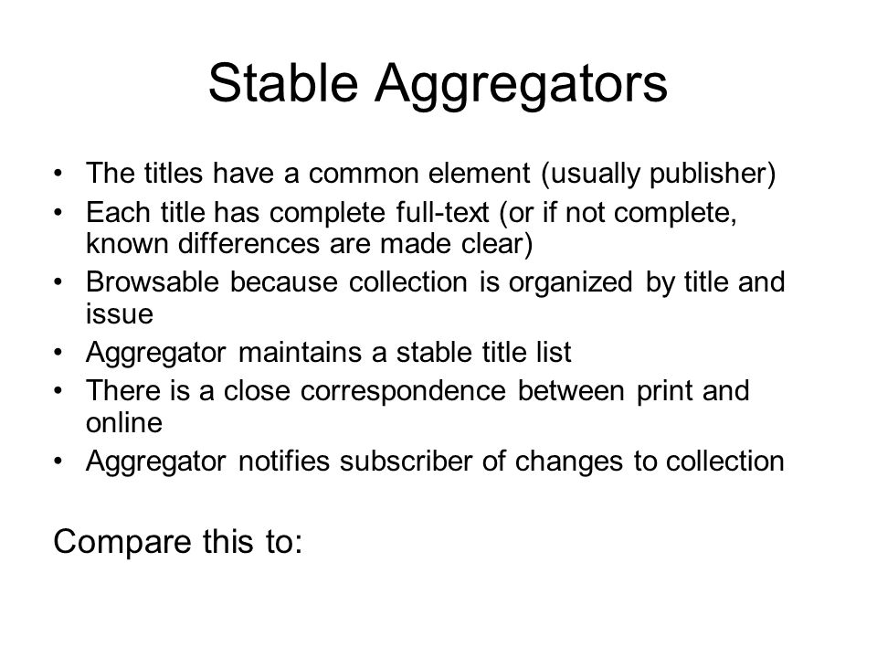 Stable Aggregators The titles have a common element (usually publisher) Each title has complete full-text (or if not complete, known differences are made clear) Browsable because collection is organized by title and issue Aggregator maintains a stable title list There is a close correspondence between print and online Aggregator notifies subscriber of changes to collection Compare this to:
