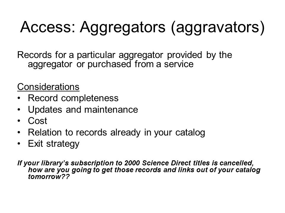 Access: Aggregators (aggravators) Records for a particular aggregator provided by the aggregator or purchased from a service Considerations Record completeness Updates and maintenance Cost Relation to records already in your catalog Exit strategy If your library's subscription to 2000 Science Direct titles is cancelled, how are you going to get those records and links out of your catalog tomorrow