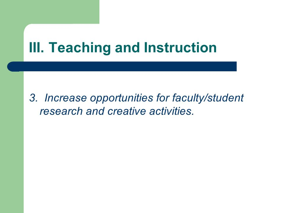 III. Teaching and Instruction 3. Increase opportunities for faculty/student research and creative activities.