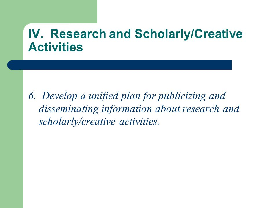 IV. Research and Scholarly/Creative Activities 6. Develop a unified plan for publicizing and disseminating information about research and scholarly/cr