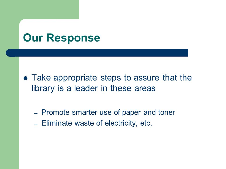 Our Response Take appropriate steps to assure that the library is a leader in these areas – Promote smarter use of paper and toner – Eliminate waste of electricity, etc.