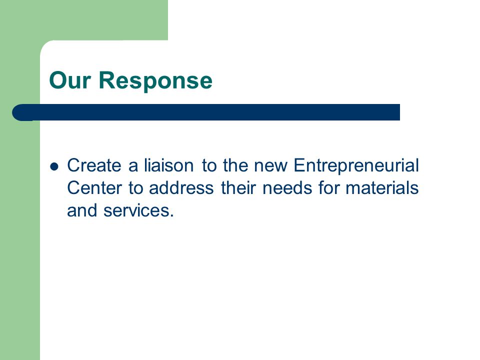 Our Response Create a liaison to the new Entrepreneurial Center to address their needs for materials and services.