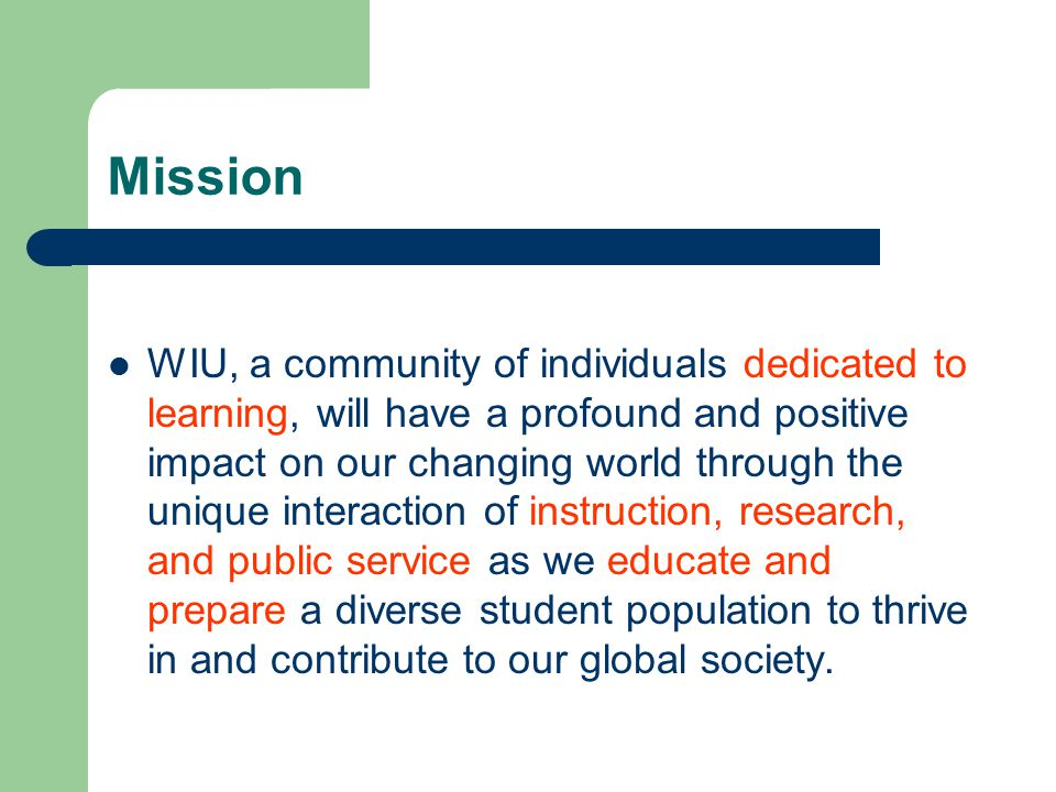Mission WIU, a community of individuals dedicated to learning, will have a profound and positive impact on our changing world through the unique interaction of instruction, research, and public service as we educate and prepare a diverse student population to thrive in and contribute to our global society.