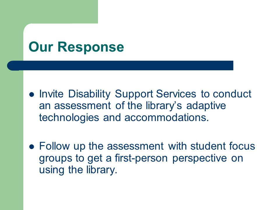 Our Response Invite Disability Support Services to conduct an assessment of the library's adaptive technologies and accommodations. Follow up the asse