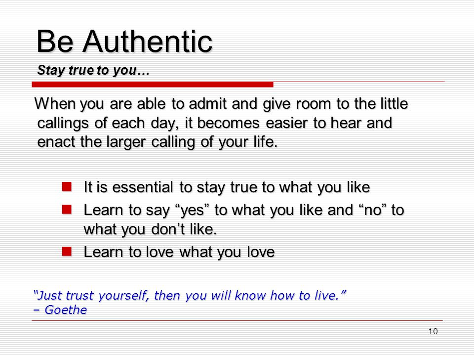 10 Be Authentic When you are able to admit and give room to the little callings of each day, it becomes easier to hear and enact the larger calling of your life.