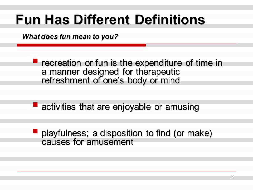 3 Fun Has Different Definitions  recreation or fun is the expenditure of time in a manner designed for therapeutic refreshment of one's body or mind  activities that are enjoyable or amusing  playfulness; a disposition to find (or make) causes for amusement What does fun mean to you?