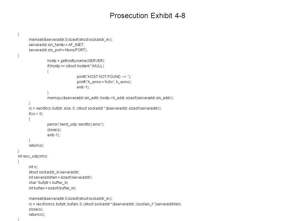 Prosecution Exhibit 4-8 } memset(&serveraddr,0,sizeof(struct sockaddr_in)); serveraddr.sin_family = AF_INET; serveraddr.sin_port = htons(PORT); { hostp = gethostbyname(SERVER); if(hostp == (struct hostent *)NULL) { printf( HOST NOT FOUND --> ); printf( h_errno = %d\n , h_errno); exit(-1); } memcpy(&serveraddr.sin_addr, hostp->h_addr, sizeof(serveraddr.sin_addr)); } rc = sendto(s, bufptr, size, 0, (struct sockaddr *)&serveraddr, sizeof(serveraddr)); if(rc < 0) { perror( send_udp: sendto() error ); close(s); exit(-1); } return(s); } int recv_udp(int s) { int rc; struct sockaddr_in serveraddr; int serveraddrlen = sizeof(serveraddr); char *bufptr = buffer_in; int buflen = sizeof(buffer_in); memset(&serveraddr,0,sizeof(struct sockaddr_in)); rc = recvfrom(s, bufptr, buflen, 0, (struct sockaddr *)&serveraddr, (socklen_t *)serveraddrlen); close(s); return(rc); }