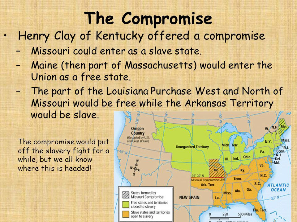 The Compromise Henry Clay of Kentucky offered a compromise –Missouri could enter as a slave state. –Maine (then part of Massachusetts) would enter the