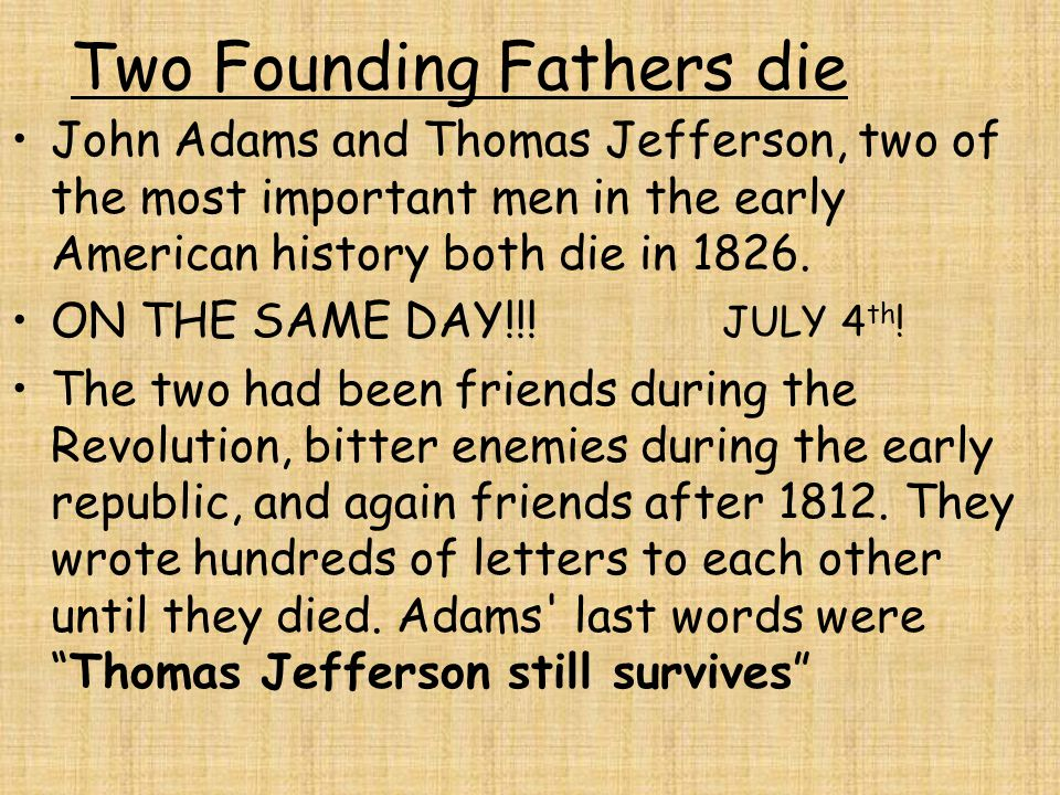 Two Founding Fathers die John Adams and Thomas Jefferson, two of the most important men in the early American history both die in 1826. ON THE SAME DA
