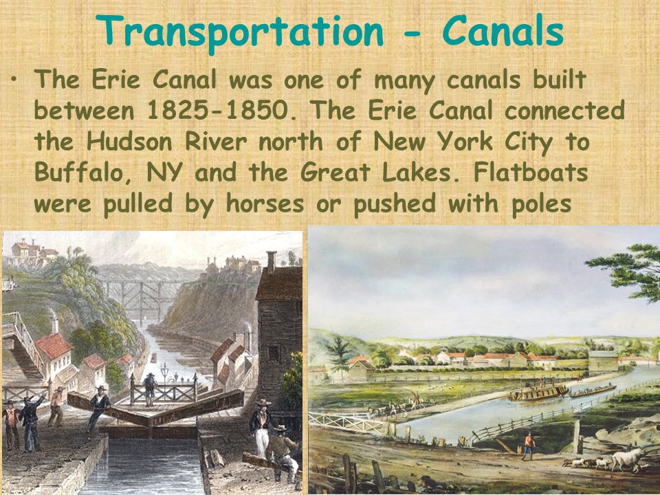 Transportation - Canals The Erie Canal was one of many canals built between 1825-1850. The Erie Canal connected the Hudson River north of New York Cit