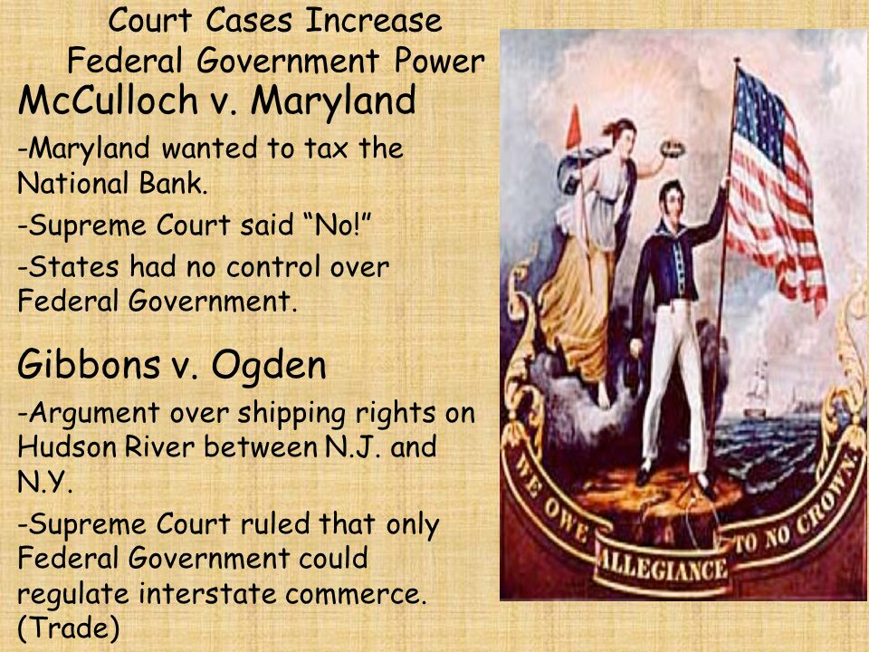 "Court Cases Increase Federal Government Power McCulloch v. Maryland -Maryland wanted to tax the National Bank. -Supreme Court said ""No!"" -States had n"