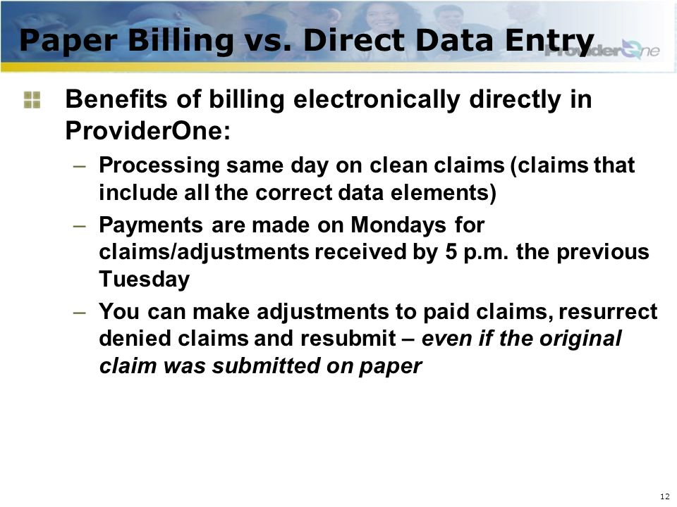 Paper Billing vs. Direct Data Entry 12 Benefits of billing electronically directly in ProviderOne: –Processing same day on clean claims (claims that i