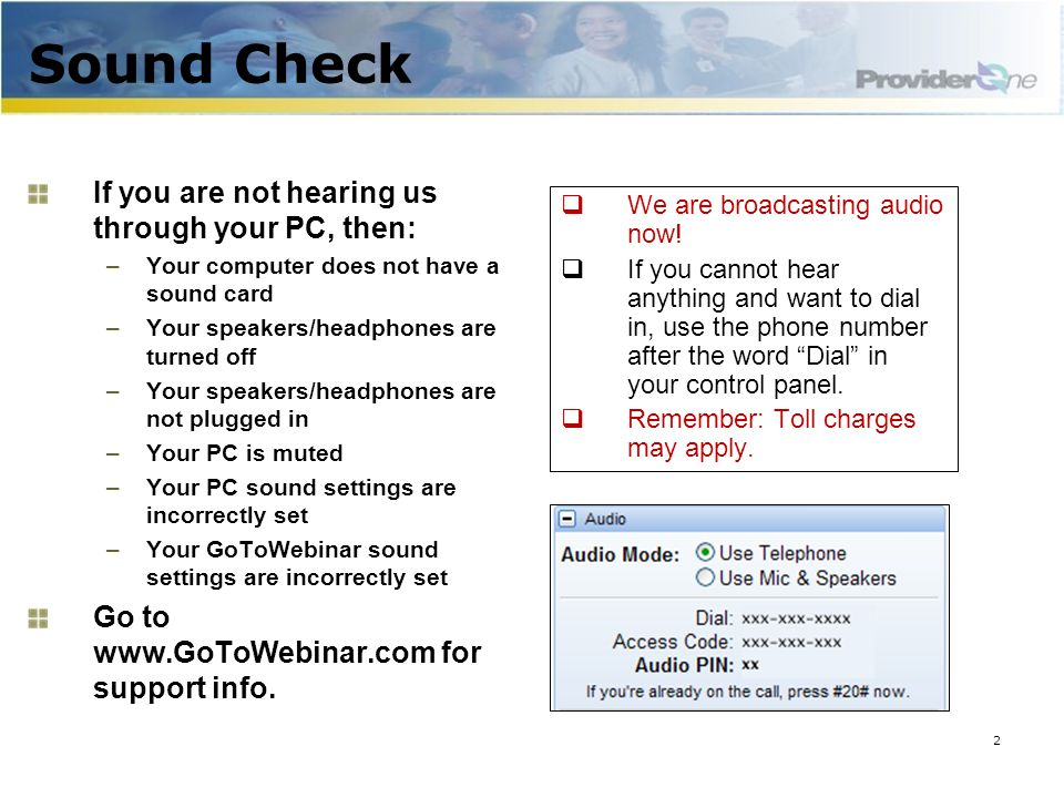 Sound Check If you are not hearing us through your PC, then: –Your computer does not have a sound card –Your speakers/headphones are turned off –Your speakers/headphones are not plugged in –Your PC is muted –Your PC sound settings are incorrectly set –Your GoToWebinar sound settings are incorrectly set Go to www.GoToWebinar.com for support info.
